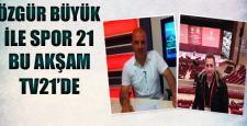 Özgür Büyük ile Spor 21 Tv21 Ekranlarında