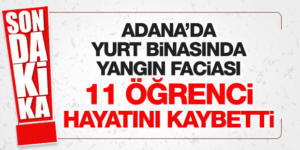 Adana'da kız öğrenci yurdunda yangın: 11'i öğrenci 12 kişi öldü