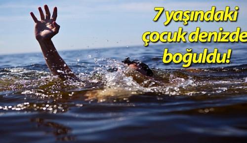 7 yaşındaki çocuk denizde boğuldu